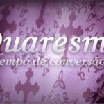 QUARESMA, TEMPO DE CONVERSÃO E RECONCILIAÇÃO!